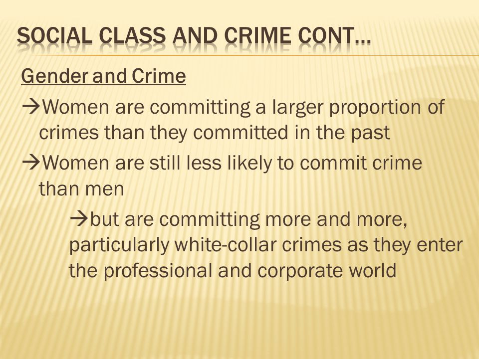 Gender and Crime  Women are committing a larger proportion of crimes than they committed in the past  Women are still less likely to commit crime than men  but are committing more and more, particularly white-collar crimes as they enter the professional and corporate world