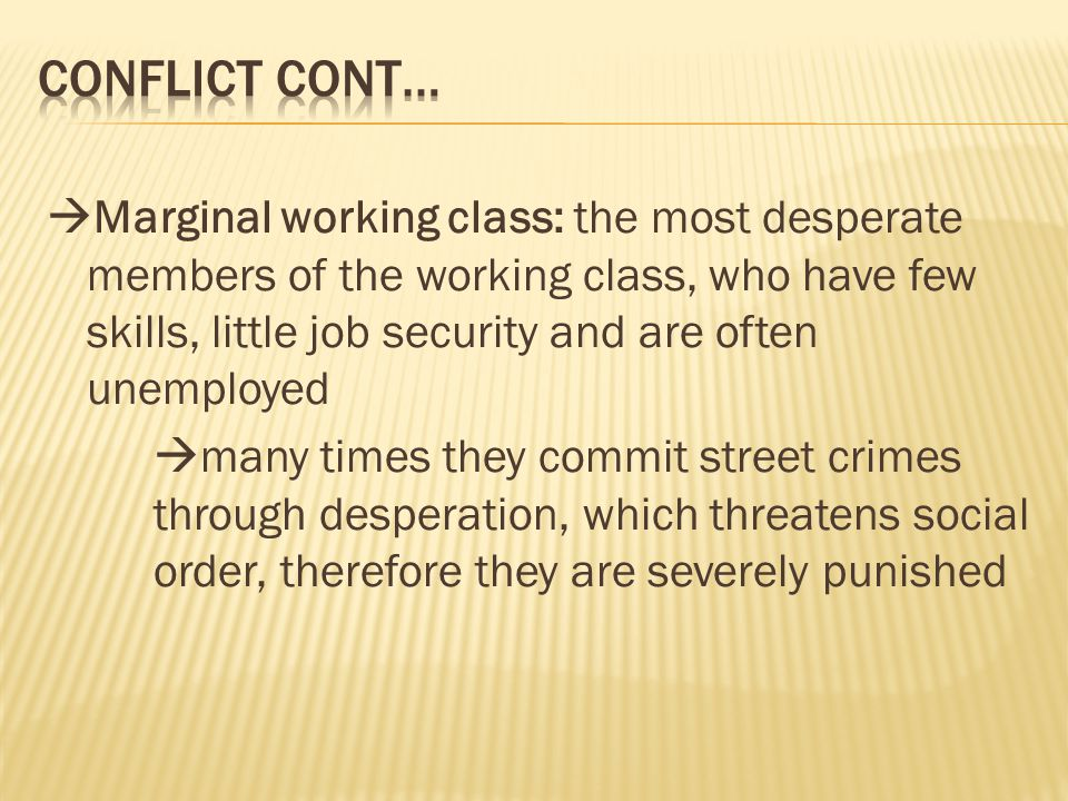 Marginal working class: the most desperate members of the working class, who have few skills, little job security and are often unemployed  many times they commit street crimes through desperation, which threatens social order, therefore they are severely punished