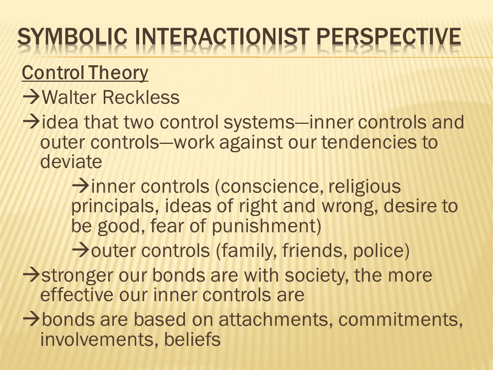 Control Theory  Walter Reckless  idea that two control systems—inner controls and outer controls—work against our tendencies to deviate  inner controls (conscience, religious principals, ideas of right and wrong, desire to be good, fear of punishment)  outer controls (family, friends, police)  stronger our bonds are with society, the more effective our inner controls are  bonds are based on attachments, commitments, involvements, beliefs