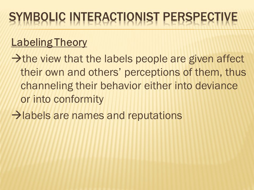 Labeling Theory  the view that the labels people are given affect their own and others' perceptions of them, thus channeling their behavior either into deviance or into conformity  labels are names and reputations