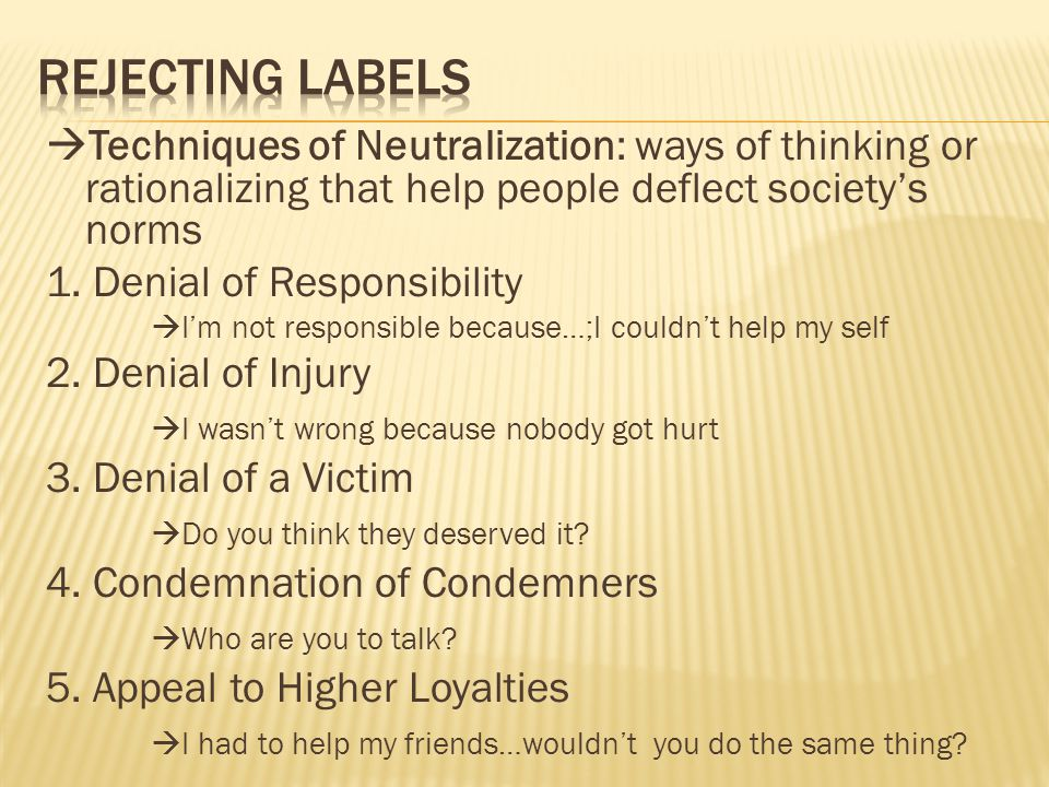  Techniques of Neutralization: ways of thinking or rationalizing that help people deflect society's norms 1.