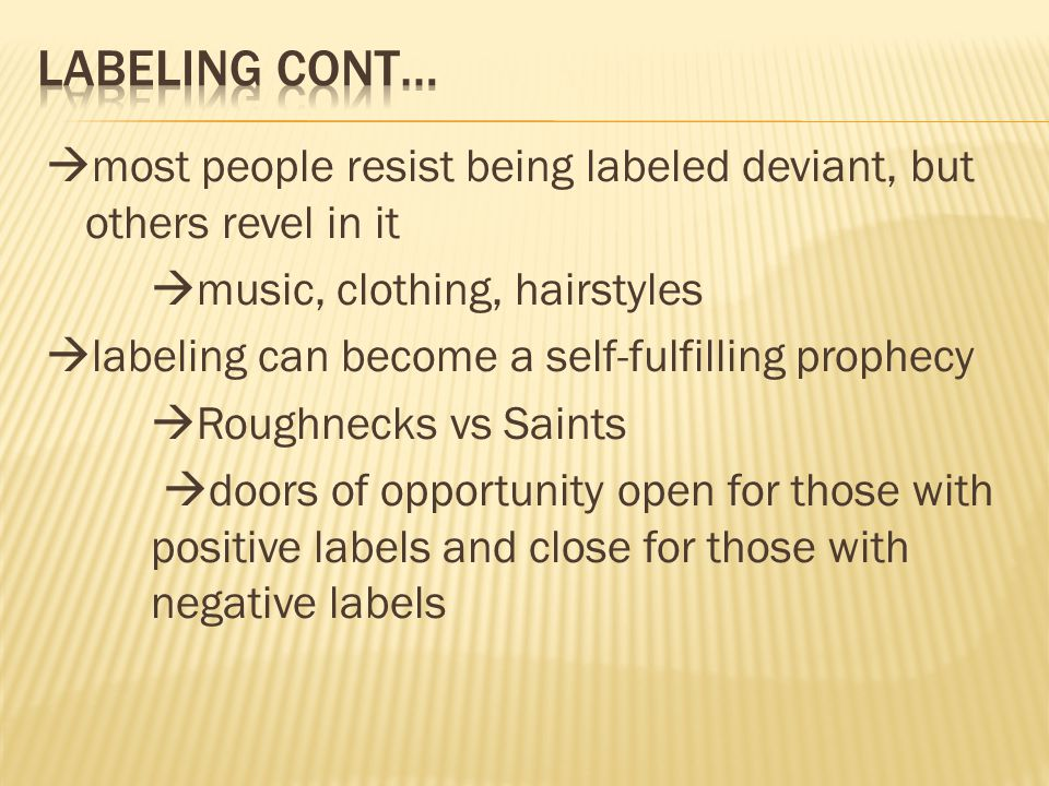  most people resist being labeled deviant, but others revel in it  music, clothing, hairstyles  labeling can become a self-fulfilling prophecy  Ro