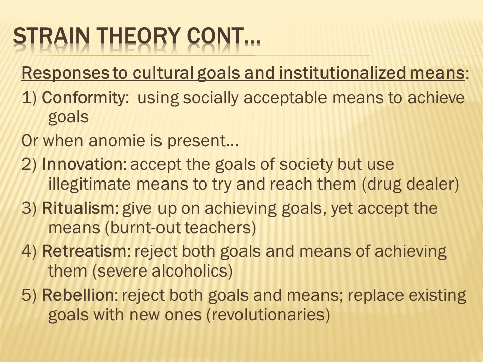 Responses to cultural goals and institutionalized means : 1) Conformity: using socially acceptable means to achieve goals Or when anomie is present… 2) Innovation: accept the goals of society but use illegitimate means to try and reach them (drug dealer) 3) Ritualism: give up on achieving goals, yet accept the means (burnt-out teachers) 4) Retreatism: reject both goals and means of achieving them (severe alcoholics) 5) Rebellion: reject both goals and means; replace existing goals with new ones (revolutionaries)
