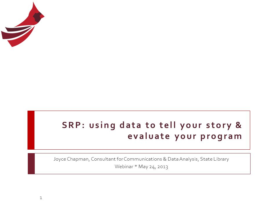 SRP: using data to tell your story & evaluate your program Joyce Chapman, Consultant for Communications & Data Analysis, State Library Webinar * May 2