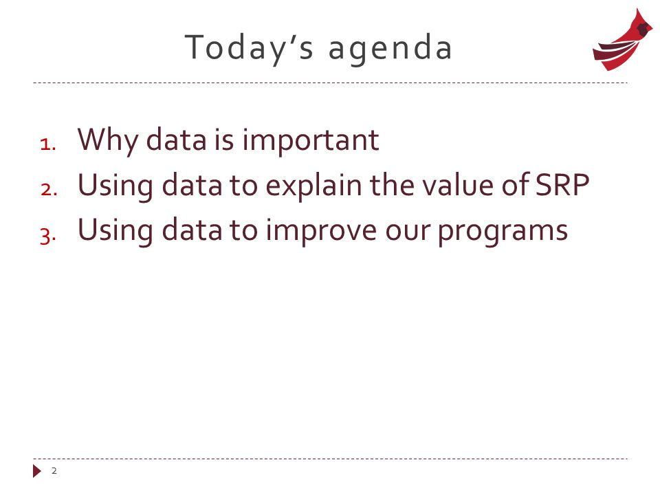 Today's agenda 1. Why data is important 2. Using data to explain the value of SRP 3. Using data to improve our programs 2
