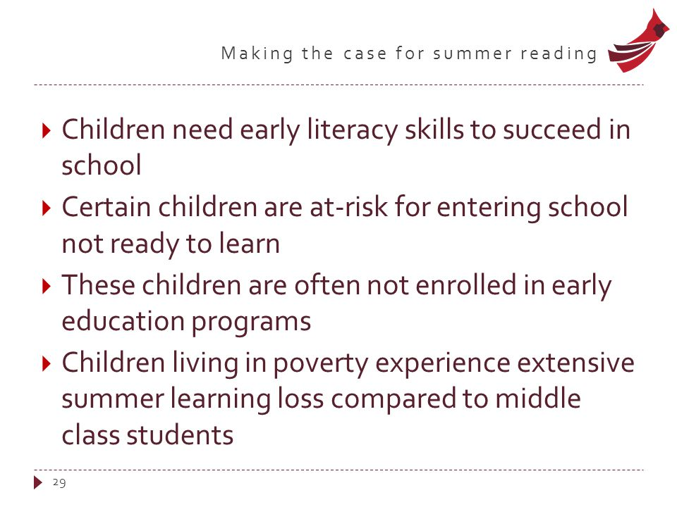 Making the case for summer reading  Children need early literacy skills to succeed in school  Certain children are at-risk for entering school not ready to learn  These children are often not enrolled in early education programs  Children living in poverty experience extensive summer learning loss compared to middle class students 29