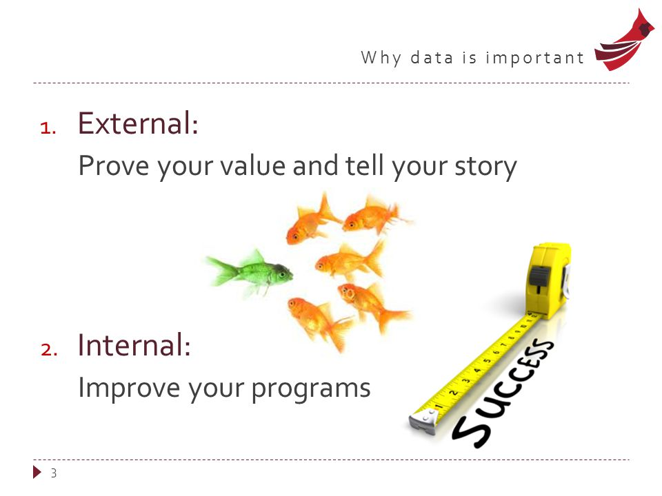 Why data is important 1. External: Prove your value and tell your story 2.