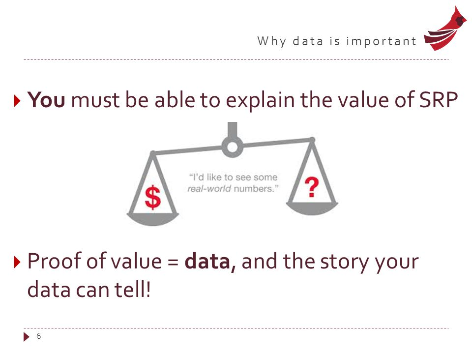 Why data is important  You must be able to explain the value of SRP  Proof of value = data, and the story your data can tell.