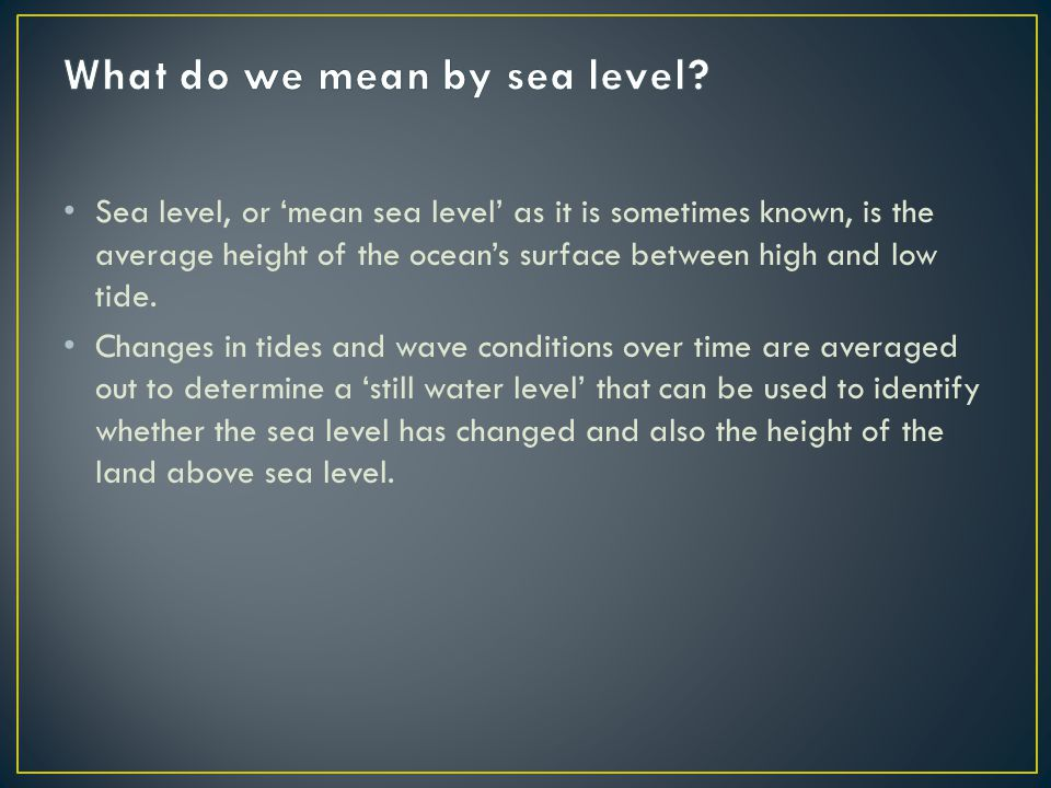 Sea level, or 'mean sea level' as it is sometimes known, is the average height of the ocean's surface between high and low tide. Changes in tides and