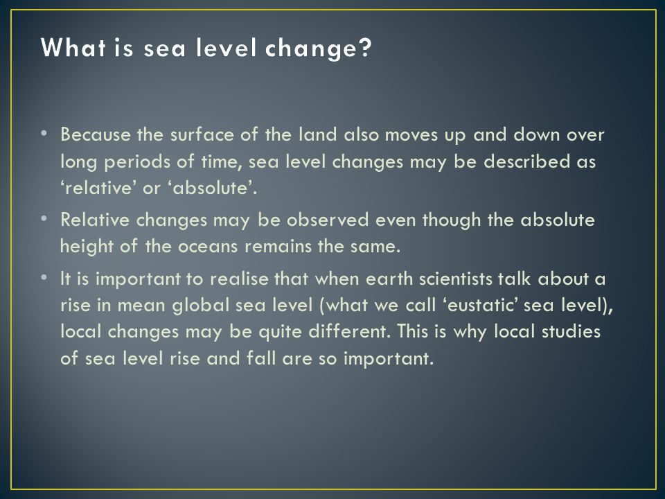 Because the surface of the land also moves up and down over long periods of time, sea level changes may be described as 'relative' or 'absolute'.