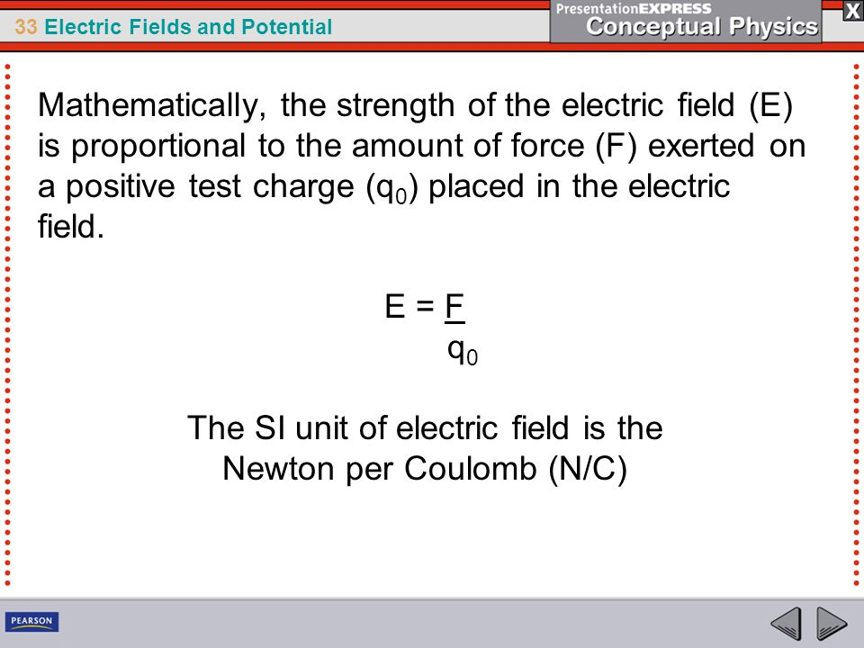 33 Electric Fields and Potential Mathematically, the strength of the electric field (E) is proportional to the amount of force (F) exerted on a positive test charge (q 0 ) placed in the electric field.