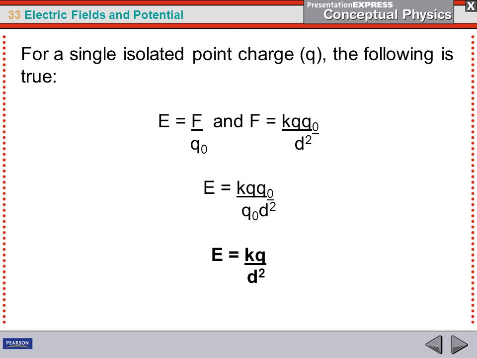 33 Electric Fields and Potential For a single isolated point charge (q), the following is true: E = F and F = kqq 0 q 0 d 2 E = kqq 0 q 0 d 2 E = kq d 2