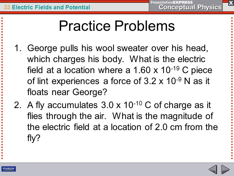33 Electric Fields and Potential Practice Problems 1.George pulls his wool sweater over his head, which charges his body.