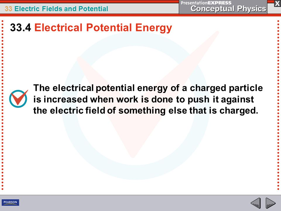 33 Electric Fields and Potential The electrical potential energy of a charged particle is increased when work is done to push it against the electric field of something else that is charged.