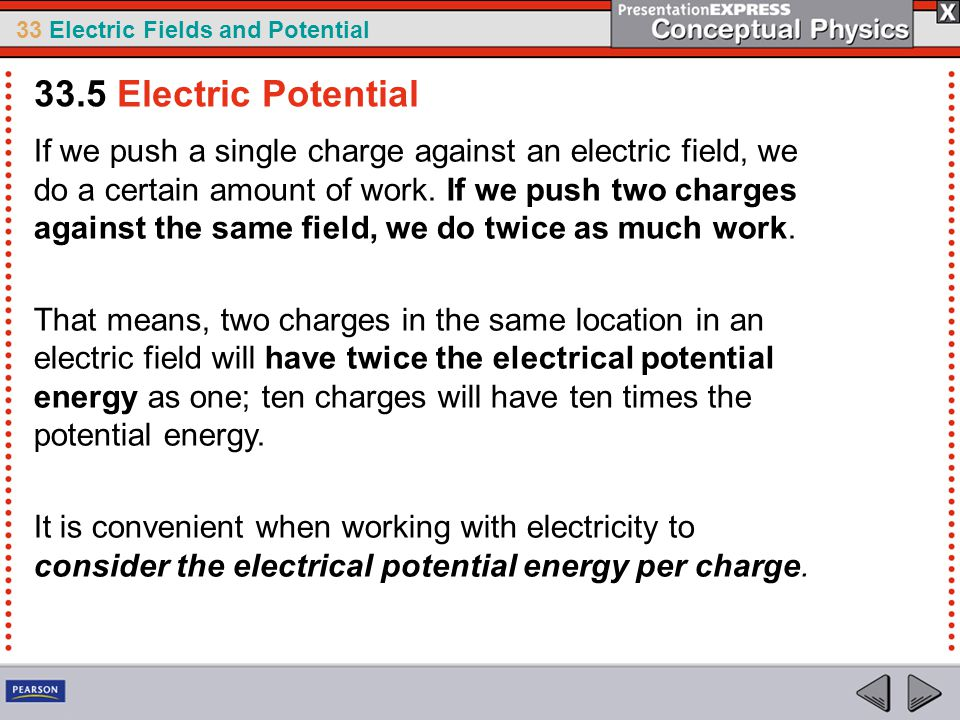 33 Electric Fields and Potential If we push a single charge against an electric field, we do a certain amount of work.