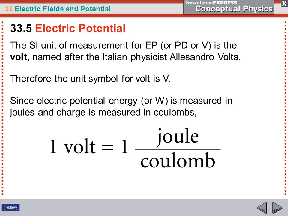 33 Electric Fields and Potential The SI unit of measurement for EP (or PD or V) is the volt, named after the Italian physicist Allesandro Volta.