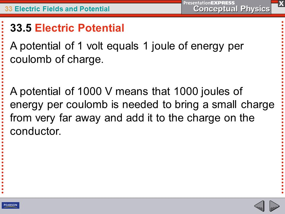 33 Electric Fields and Potential A potential of 1 volt equals 1 joule of energy per coulomb of charge.