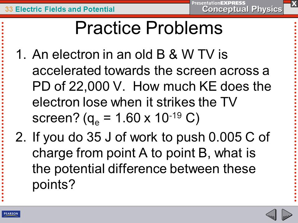 33 Electric Fields and Potential Practice Problems 1.An electron in an old B & W TV is accelerated towards the screen across a PD of 22,000 V.