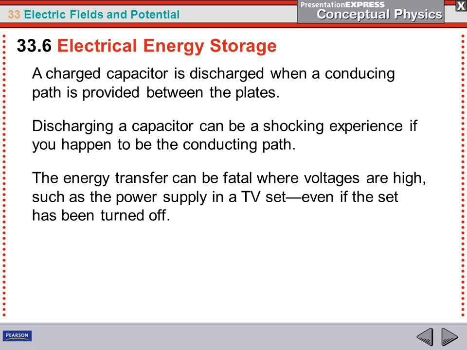 33 Electric Fields and Potential A charged capacitor is discharged when a conducing path is provided between the plates.