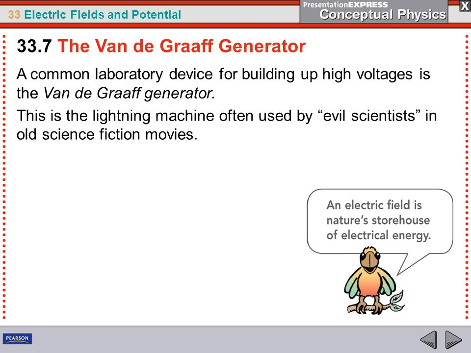 33 Electric Fields and Potential A common laboratory device for building up high voltages is the Van de Graaff generator.