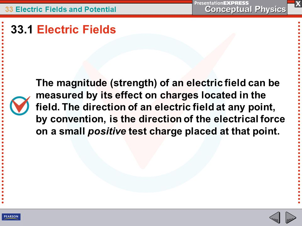 33 Electric Fields and Potential The magnitude (strength) of an electric field can be measured by its effect on charges located in the field.