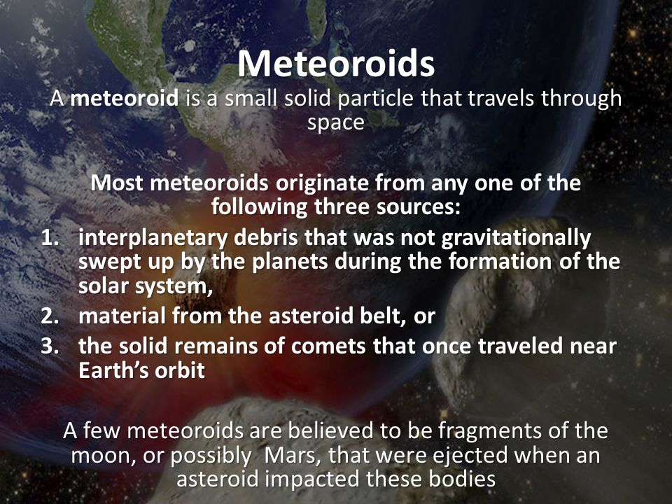 Meteoroids A meteoroid is a small solid particle that travels through space Most meteoroids originate from any one of the following three sources: 1.i