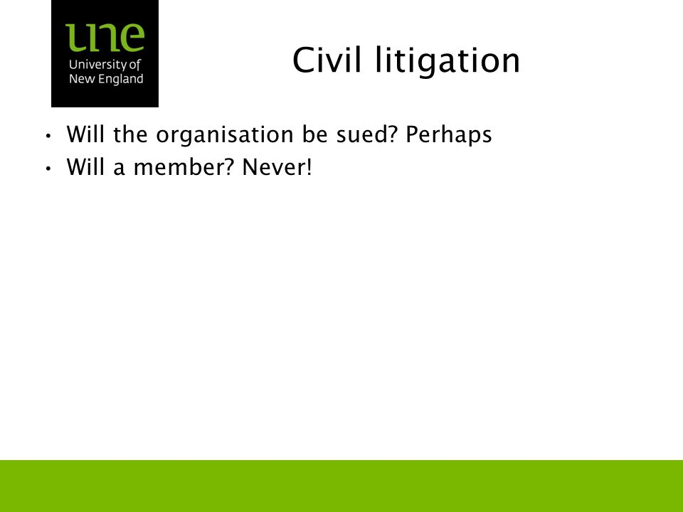 Civil litigation Will the organisation be sued? Perhaps Will a member? Never!