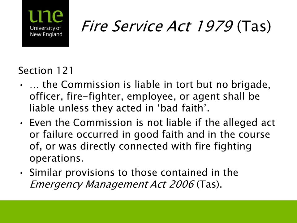 Fire Service Act 1979 (Tas) Section 121 … the Commission is liable in tort but no brigade, officer, fire-fighter, employee, or agent shall be liable unless they acted in 'bad faith'.