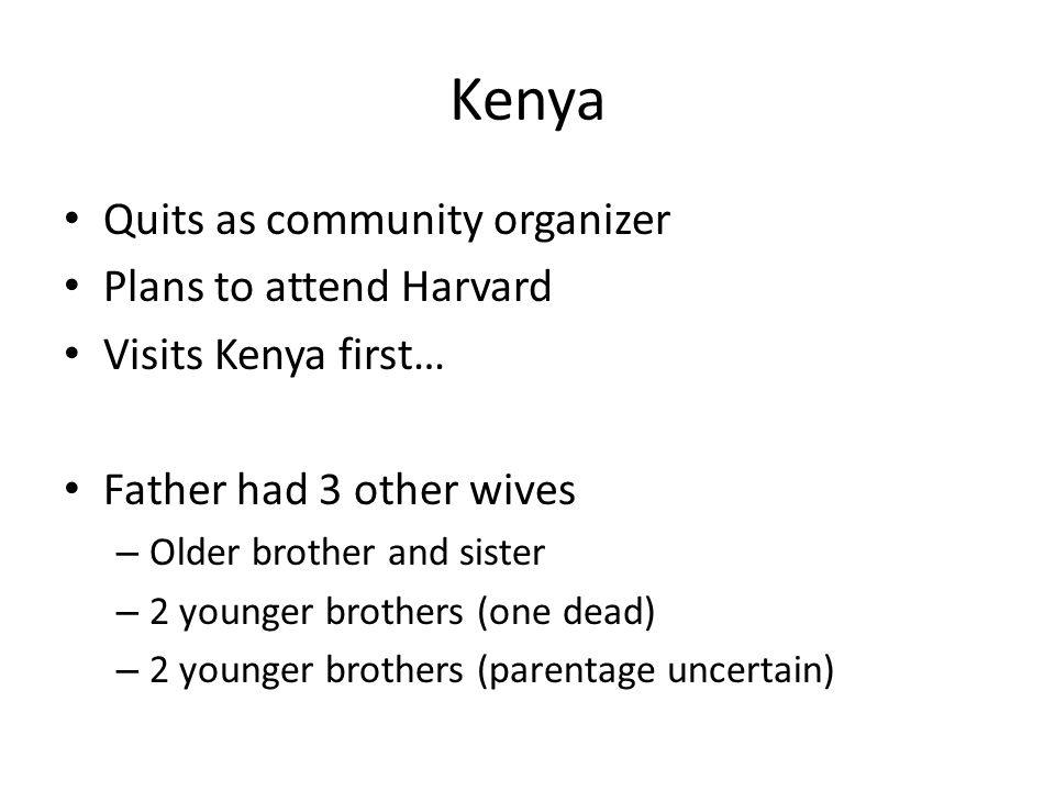 Kenya Quits as community organizer Plans to attend Harvard Visits Kenya first… Father had 3 other wives – Older brother and sister – 2 younger brothers (one dead) – 2 younger brothers (parentage uncertain)