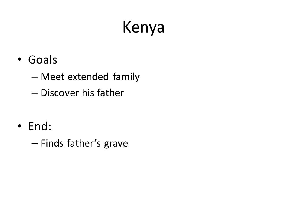 Kenya Goals – Meet extended family – Discover his father End: – Finds father's grave