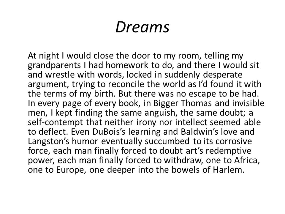 Dreams At night I would close the door to my room, telling my grandparents I had homework to do, and there I would sit and wrestle with words, locked in suddenly desperate argument, trying to reconcile the world as I'd found it with the terms of my birth.