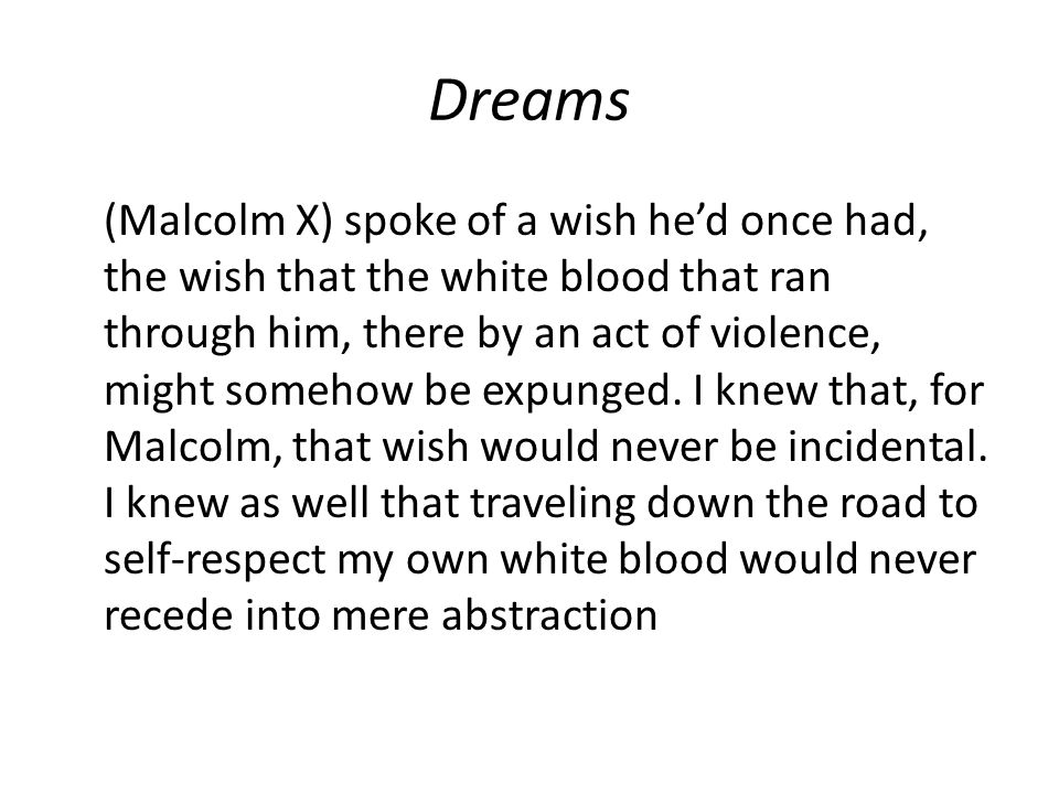 Dreams (Malcolm X) spoke of a wish he'd once had, the wish that the white blood that ran through him, there by an act of violence, might somehow be expunged.