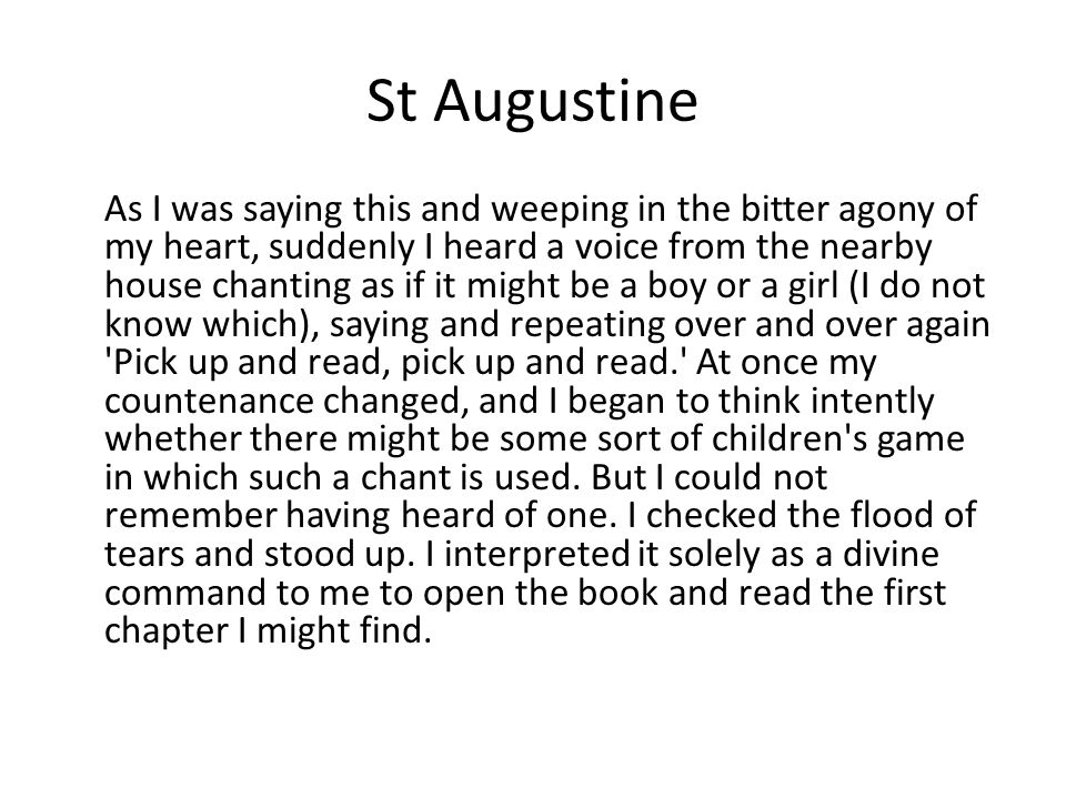 St Augustine As I was saying this and weeping in the bitter agony of my heart, suddenly I heard a voice from the nearby house chanting as if it might