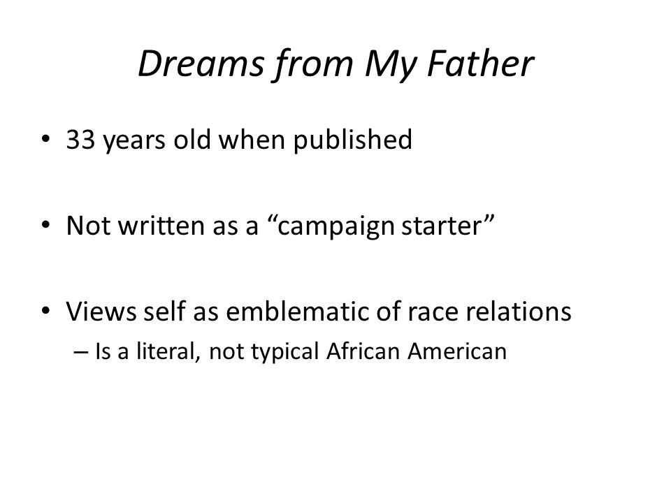 """Dreams from My Father 33 years old when published Not written as a """"campaign starter"""" Views self as emblematic of race relations – Is a literal, not t"""