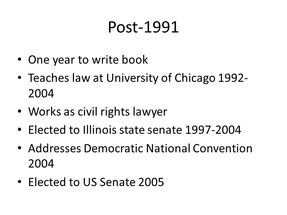 Post-1991 One year to write book Teaches law at University of Chicago 1992- 2004 Works as civil rights lawyer Elected to Illinois state senate 1997-20