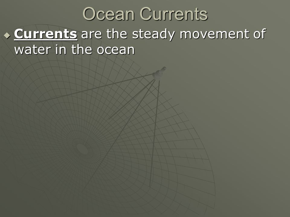 Ocean Currents  Currents are the steady movement of water in the ocean