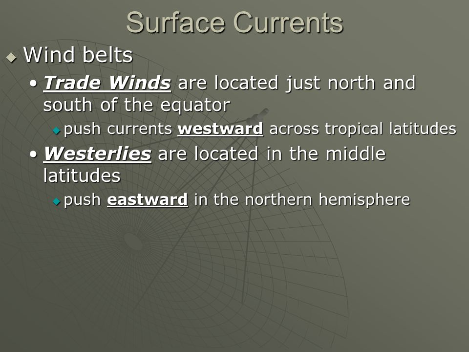 Surface Currents  Wind belts Trade Winds are located just north and south of the equatorTrade Winds are located just north and south of the equator  push currents westward across tropical latitudes Westerlies are located in the middle latitudesWesterlies are located in the middle latitudes  push eastward in the northern hemisphere
