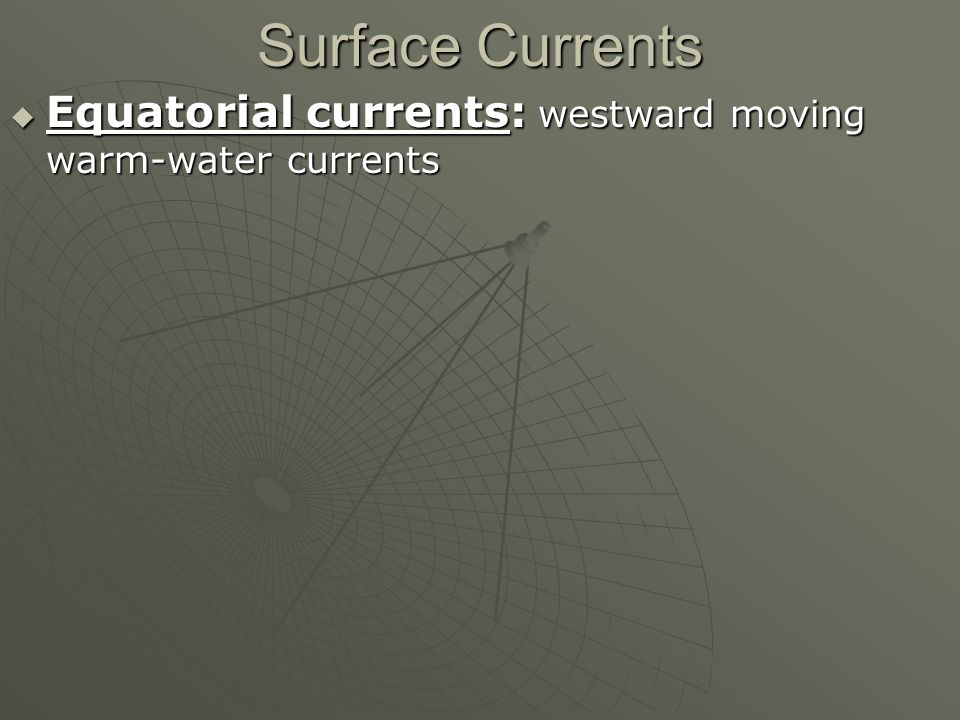 Surface Currents  Equatorial currents: westward moving warm-water currents