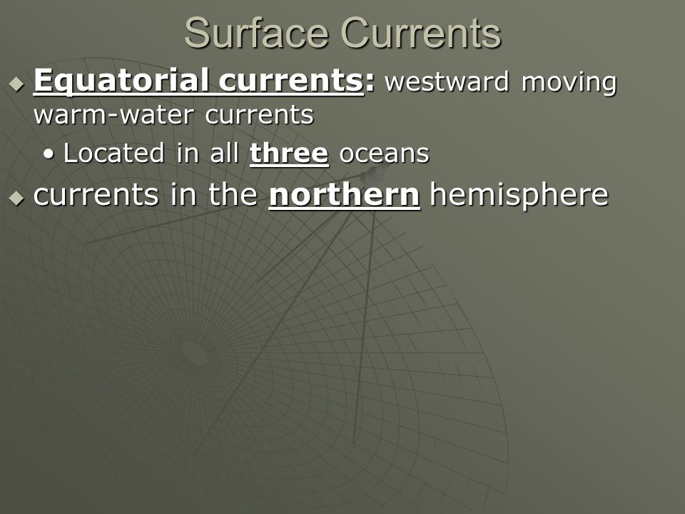 Surface Currents  Equatorial currents: westward moving warm-water currents Located in all three oceansLocated in all three oceans  currents in the northern hemisphere