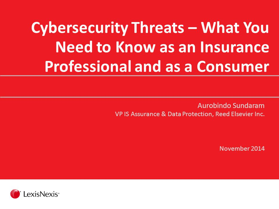 Cybersecurity Threats – What You Need to Know as an Insurance Professional and as a Consumer Aurobindo Sundaram VP IS Assurance & Data Protection, Reed Elsevier Inc.