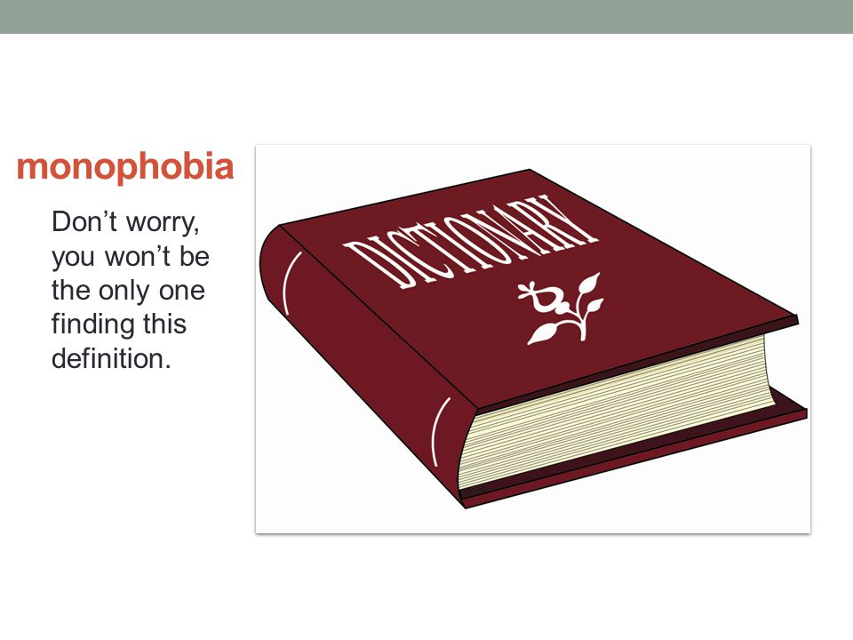 monophobia Don't worry, you won't be the only one finding this definition.