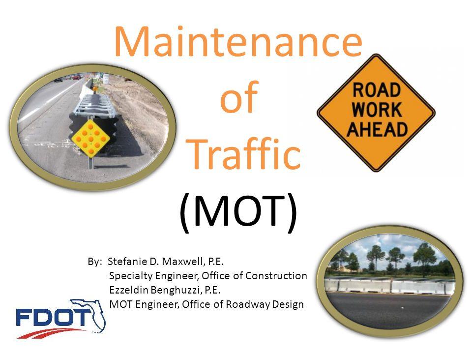 Maintenance of Traffic (MOT) By: Stefanie D. Maxwell, P.E. Specialty Engineer, Office of Construction Ezzeldin Benghuzzi, P.E. MOT Engineer, Office of