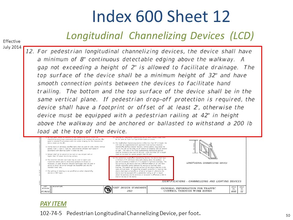 Index 600 Sheet 12 50 Longitudinal Channelizing Devices (LCD) PAY ITEM 102-74-5Pedestrian Longitudinal Channelizing Device, per foot. Effective July 2