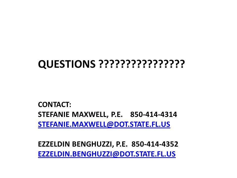 QUESTIONS ???????????????? CONTACT: STEFANIE MAXWELL, P.E. 850-414-4314 STEFANIE.MAXWELL@DOT.STATE.FL.US EZZELDIN BENGHUZZI, P.E. 850-414-4352 EZZELDI