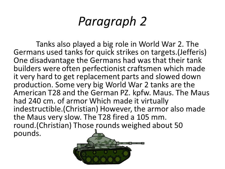 Paragraph 2 Tanks also played a big role in World War 2. The Germans used tanks for quick strikes on targets.(Jefferis) One disadvantage the Germans h
