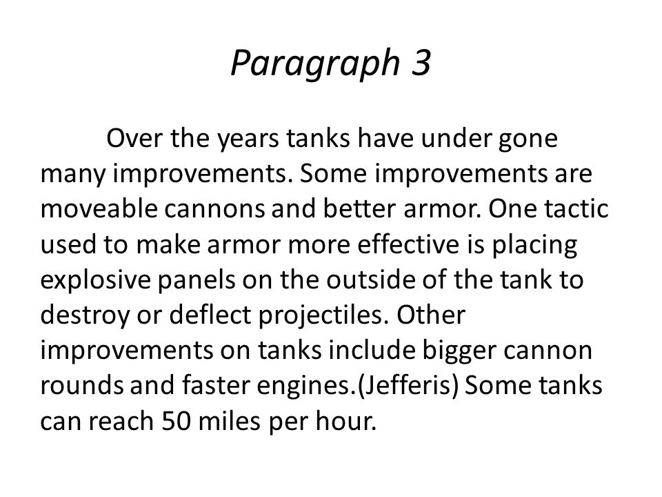 Paragraph 3 Over the years tanks have under gone many improvements. Some improvements are moveable cannons and better armor. One tactic used to make a