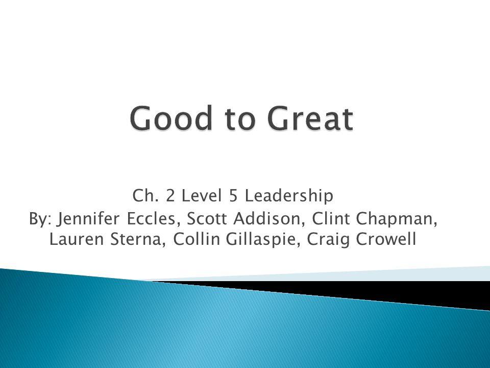 Ch. 2 Level 5 Leadership By: Jennifer Eccles, Scott Addison, Clint Chapman, Lauren Sterna, Collin Gillaspie, Craig Crowell