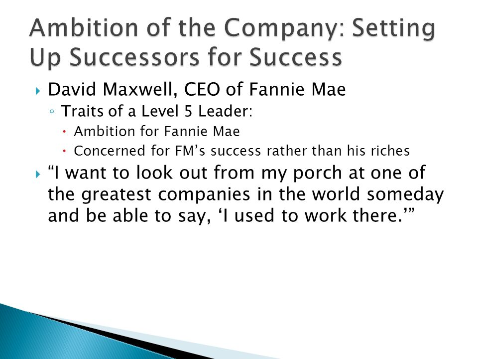  David Maxwell, CEO of Fannie Mae ◦ Traits of a Level 5 Leader:  Ambition for Fannie Mae  Concerned for FM's success rather than his riches  I want to look out from my porch at one of the greatest companies in the world someday and be able to say, 'I used to work there.'