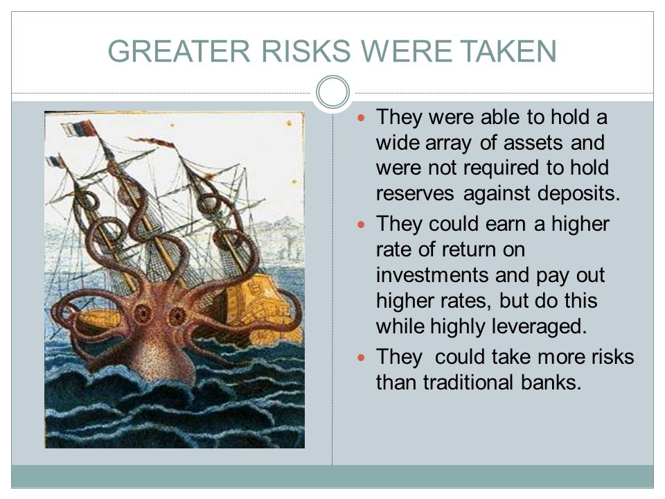GREATER RISKS WERE TAKEN They were able to hold a wide array of assets and were not required to hold reserves against deposits.