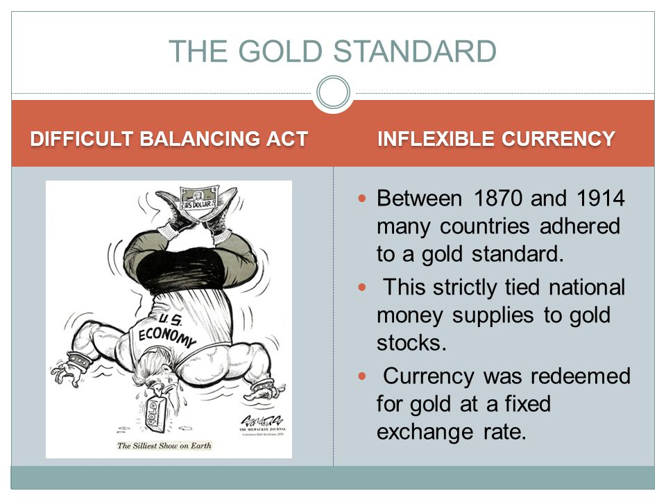 DIFFICULT BALANCING ACT INFLEXIBLE CURRENCY Between 1870 and 1914 many countries adhered to a gold standard.